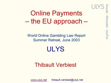 Online Payments – the EU approach – World Online Gambling Law Report Summer Retreat, June 2003 ULYS Thibault Verbiest