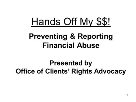 1 Hands Off My $$! Preventing & Reporting Financial Abuse Presented by Office of Clients Rights Advocacy.