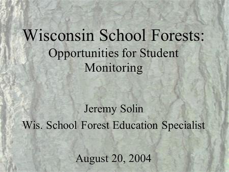 Wisconsin School Forests: Opportunities for Student Monitoring Jeremy Solin Wis. School Forest Education Specialist August 20, 2004.