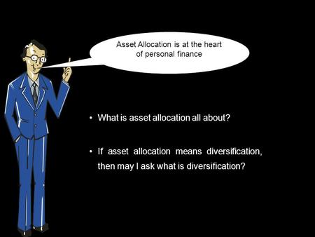 What is asset allocation all about? If asset allocation means diversification, then may I ask what is diversification? Asset Allocation is at the heart.