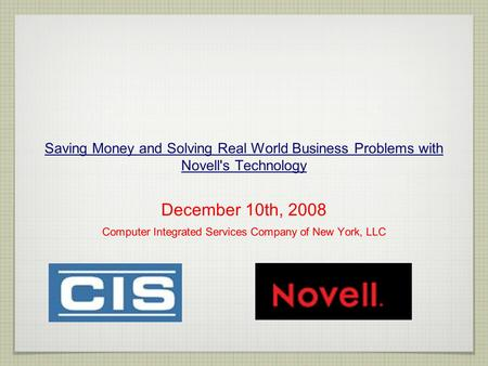 Saving Money and Solving Real World Business Problems with Novell's Technology December 10th, 2008 Computer Integrated Services Company of New York, LLC.
