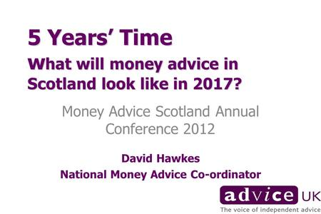 5 Years Time w hat will money advice in Scotland look like in 2017? Money Advice Scotland Annual Conference 2012 David Hawkes National Money Advice Co-ordinator.