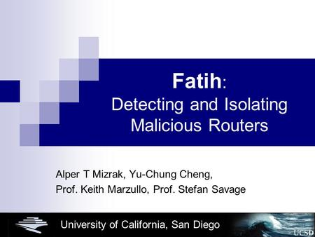 University of California, San Diego Fatih : Detecting and Isolating Malicious Routers Alper T Mizrak, Yu-Chung Cheng, Prof. Keith Marzullo, Prof. Stefan.