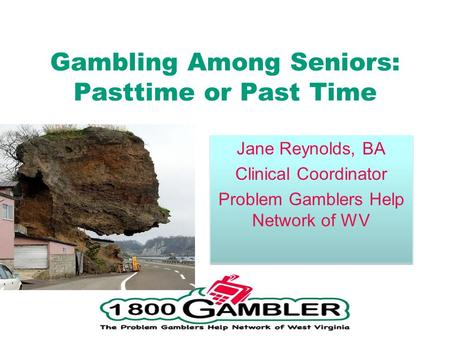 Gambling Among Seniors: Pasttime or Past Time Jane Reynolds, BA Clinical Coordinator Problem Gamblers Help Network of WV Jane Reynolds, BA Clinical Coordinator.