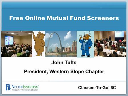Classes-To-Go! 6C Free Online Mutual Fund Screeners John Tufts President, Western Slope Chapter.