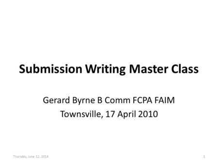 Submission Writing Master Class Gerard Byrne B Comm FCPA FAIM Townsville, 17 April 2010 Thursday, June 12, 20141.