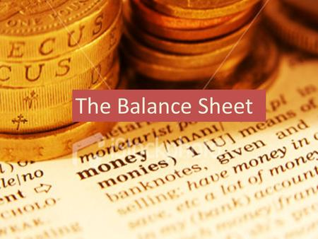 The Balance Sheet. Lesson Aims: To understand what the balance is used for and who uses it To understand what information is used to make a balance sheet.