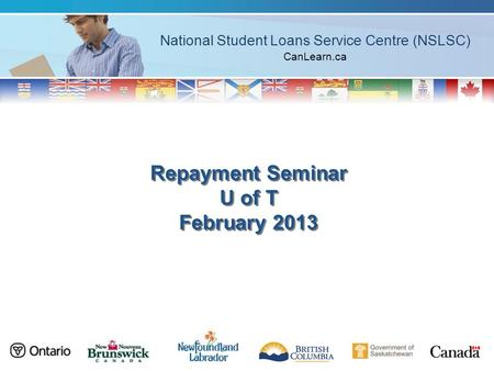National Student Loans Service Centre (NSLSC) CanLearn.ca Repayment Seminar U of T February 2013.