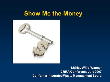 Show Me the Money Shirley Willd-Wagner CRRA Conference July 2007 California Integrated Waste Management Board.