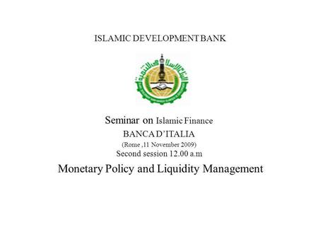ISLAMIC DEVELOPMENT BANK Seminar on Islamic Finance BANCA DITALIA (Rome,11 November 2009) Second session 12.00 a.m Monetary Policy and Liquidity Management.