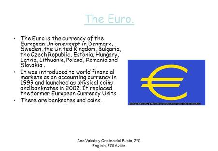 Ana Valdés y Cristina del Busto, 2ºC English, EOI Avilés The Euro. The Euro is the currency of the European Union except in Denmark, Sweden, the United.