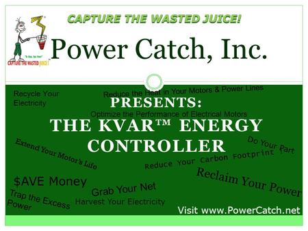 PRESENTS: THE KVAR ENERGY CONTROLLER Power Catch, Inc. Recycle Your Electricity Reduce Your Carbon Footprint ! Grab Your Net Visit www.PowerCatch.net.