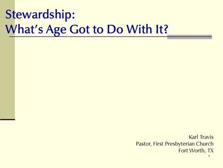 1 Stewardship: Whats Age Got to Do With It? Karl Travis Pastor, First Presbyterian Church Fort Worth, TX.
