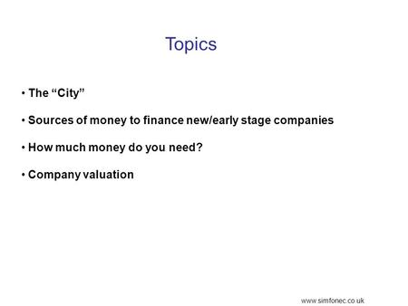 Www.simfonec.co.uk Topics The City Sources of money to finance new/early stage companies How much money do you need? Company valuation.