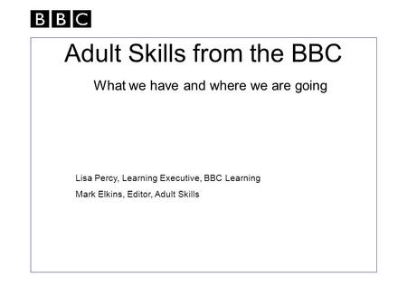 Adult Skills from the BBC What we have and where we are going Lisa Percy, Learning Executive, BBC Learning Mark Elkins, Editor, Adult Skills.