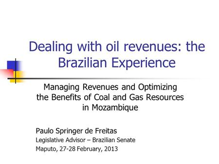 Dealing with oil revenues: the Brazilian Experience Managing Revenues and Optimizing the Benefits of Coal and Gas Resources in Mozambique Paulo Springer.