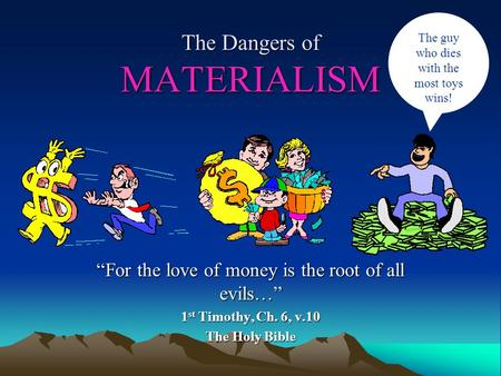 The Dangers of MATERIALISM For the love of money is the root of all evils… 1 st Timothy, Ch. 6, v.10 The Holy Bible The guy who dies with the most toys.