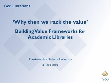 Go8 Librarians Why then we rack the value Building Value Frameworks for Academic Libraries The Australian National University 8 April 2010.