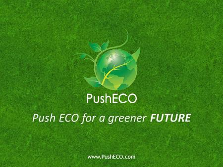 Push ECO for a greener FUTURE www.PushECO.com. PushECO has developed a selection of effective and easy-to-use energy-saving products which utilizes the.