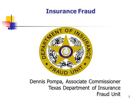 1 Insurance Fraud Dennis Pompa, Associate Commissioner Texas Department of Insurance Fraud Unit.