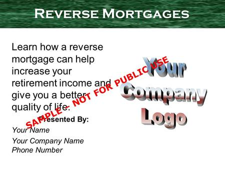 Learn how a reverse mortgage can help increase your retirement income and give you a better quality of life. Presented By: Your Name Your Company Name.