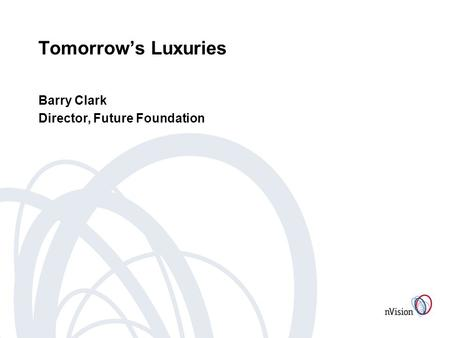 Tomorrows Luxuries Barry Clark Director, Future Foundation.
