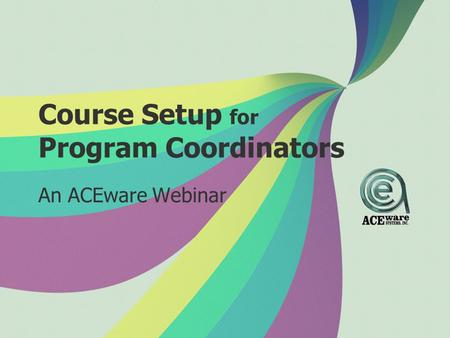 Course Setup for Program Coordinators An ACEware Webinar.