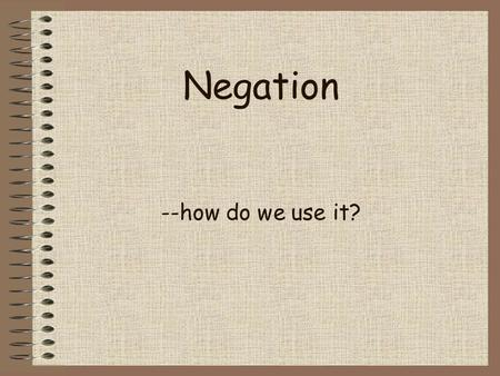 Negation --how do we use it? Section 1 From the Affirmation to the Negation Like affirmation, English negation largely depend on the use of the helping.