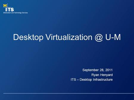 Desktop U-M September 28, 2011 Ryan Henyard ITS – Desktop Infrastructure.