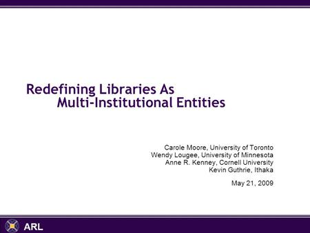 ARL Redefining Libraries As Multi-Institutional Entities Carole Moore, University of Toronto Wendy Lougee, University of Minnesota Anne R. Kenney, Cornell.