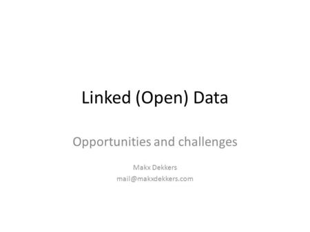 Linked (Open) Data Opportunities and challenges Makx Dekkers