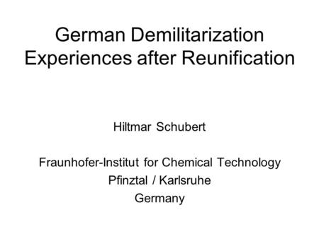German Demilitarization Experiences after Reunification Hiltmar Schubert Fraunhofer-Institut for Chemical Technology Pfinztal / Karlsruhe Germany.