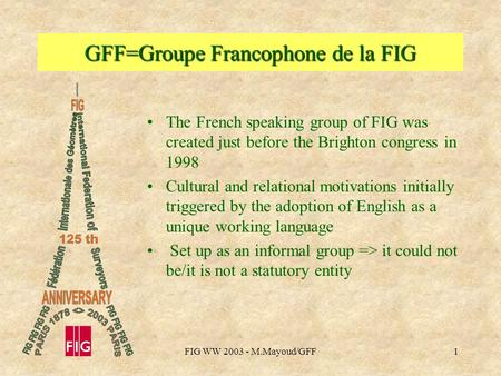 FIG WW 2003 - M.Mayoud/GFF1 GFF=Groupe Francophone de la FIG The French speaking group of FIG was created just before the Brighton congress in 1998 Cultural.