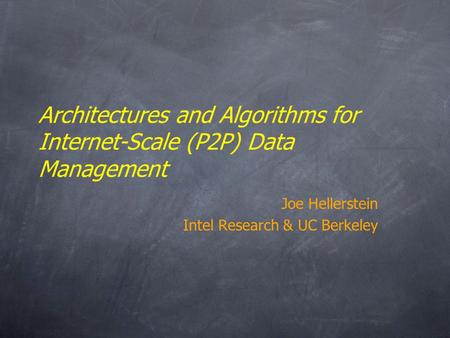 Architectures <strong>and</strong> Algorithms for Internet-Scale (P2P) Data Management Joe Hellerstein Intel Research & UC Berkeley.