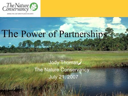 The Power of Partnerships Jody Thomas The Nature Conservancy July 21, 2007.