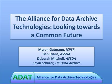 The Alliance for Data Archive Technologies: Looking towards a Common Future Myron Gutmann, ICPSR Ben Evans, ASSDA Deborah Mitchell, ASSDA Kevin Schürer,