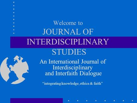 Welcome to JOURNAL OF INTERDISCIPLINARY STUDIES An International Journal of Interdisciplinary and Interfaith Dialogue integrating knowledge, ethics & faith.