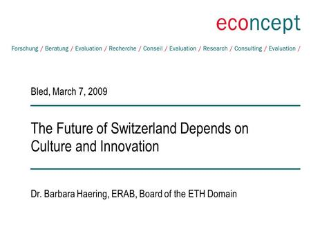 The Future of Switzerland Depends on Culture and Innovation Bled, March 7, 2009 Dr. Barbara Haering, ERAB, Board of the ETH Domain.