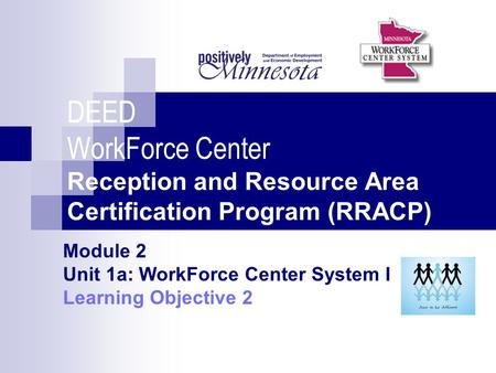 DEED WorkForce Center Reception and Resource Area Certification Program (RRACP) Module 2 Unit 1a: WorkForce Center System I Learning Objective 2.
