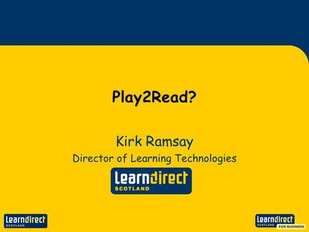 Play2Read? Kirk Ramsay Director of Learning Technologies.