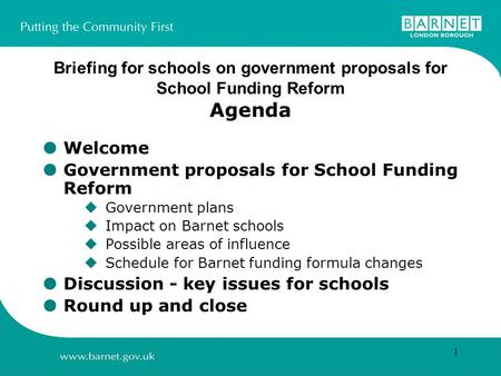1 Briefing for schools on government proposals for School Funding Reform Agenda Welcome Government proposals for School Funding Reform Government plans.