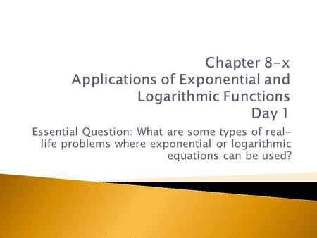 Chapter 8-x Applications of Exponential and Logarithmic Functions Day 1 Essential Question: What are some types of real- life problems where exponential.