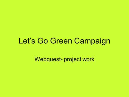 Lets Go Green Campaign Webquest- project work. Lets Go Green Campaign 1.IntroductionIntroduction 2.TaskTask 3.ProcessProcess 4.EvaluationEvaluation 5.ConclusionConclusion.