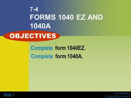 Financial Algebra © Cengage/South-Western Slide 1 7-4 FORMS 1040 EZ AND 1040A Complete form 1040EZ. Complete form 1040A. OBJECTIVES.