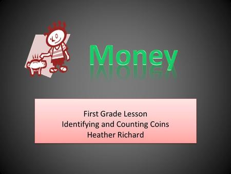 First Grade Lesson Identifying and Counting Coins Heather Richard First Grade Lesson Identifying and Counting Coins Heather Richard.