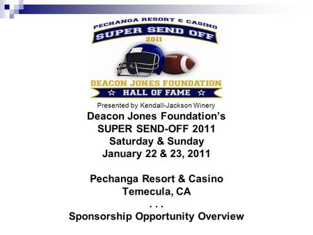 Deacon Jones Foundations SUPER SEND-OFF 2011 Saturday & Sunday January 22 & 23, 2011 Pechanga Resort & Casino Temecula, CA... Sponsorship Opportunity Overview.
