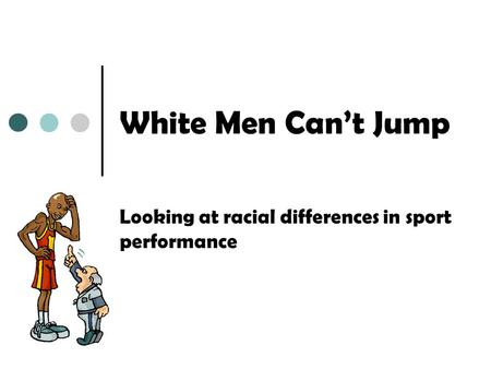 White Men Cant Jump Looking at racial differences in sport performance.
