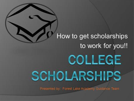 How to get scholarships to work for you!! Presented by: Forest Lake Academy Guidance Team.