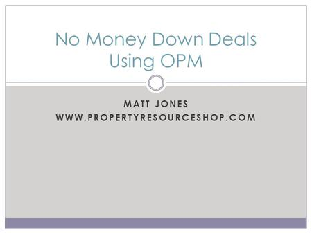 MATT JONES WWW.PROPERTYRESOURCESHOP.COM No Money Down Deals Using OPM.