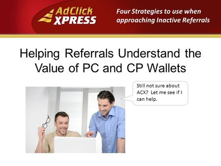 Helping Referrals Understand the Value of PC and CP Wallets Still not sure about ACX? Let me see if I can help. Four Strategies to use when approaching.